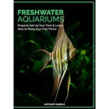 Freshwater Aquariums : Properly Set Up Your Tank & Learn How to Make Your Fish Thrive
