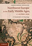 Northwest Europe in the Early Middle Ages, c.AD 600-1150: A Comparative Archaeology, Christopher Loveluck, 1107037638