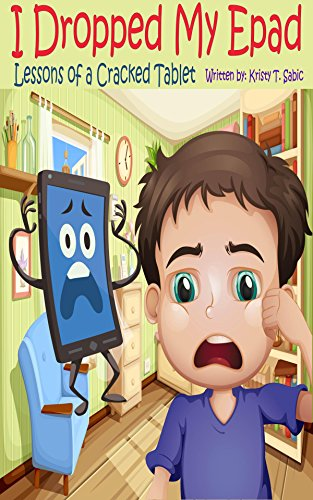 I Dropped My Epad, Lessons of a Cracked Tablet!: A hilariously imaginative picture story book that reminds kids of the value of play in an