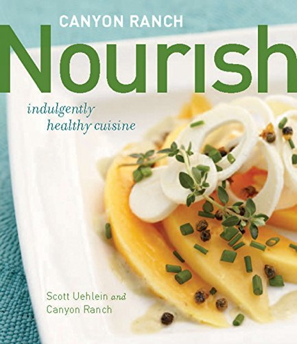 Canyon Ranch: Nourish: Indulgently Healthy Cuisine by Scott Uehlein, Canyon Ranch