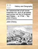 An Historical List of All Horse-Matches Run, and of All Plates and Prizes Run for in England and Wales in 1734 by John Cheny, John Cheny, 1170092241