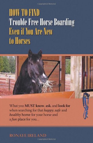How to Find Trouble Free Horse Boarding Even if You Are New to Horses: What You Must Know, Ask, and Look for when Searching for That Happy, Safe and Healthy Home for Your Horse and a Fun Place for You