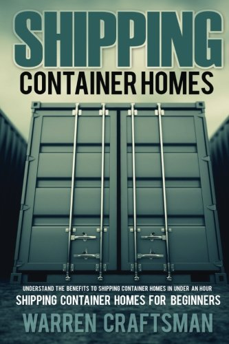 Shipping Container Homes: Understanding The Benefits To Shipping Container Homes In Under An Hour (Shipping Container Home Books, Tiny Home Books)