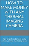 How to Make Money with ANY Thermal Imaging Camera: How to get customers using simple, clever marketing ideas