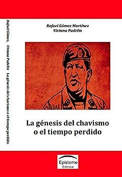 La génesis del chavismo o el tiempo perdido (Spanish Edition) by [Gómez Martínez, Rafael, Padelin, Viviana]
