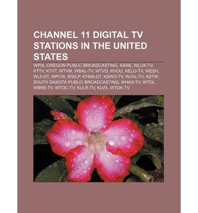 { [ CHANNEL 11 DIGITAL TV STATIONS IN THE UNITED STATES: WPIX, OREGON PUBLIC BROADCASTING, KARE, WLUK-TV, KTTV, KTVT, WTVM, WBAL-TV, WTVD, KHOU ] } Source Wikipedia ( AUTHOR ) Jul-26-2011 Paperback