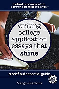 Writing College Application Essays That Shine: A Brief But Essential Guide by [Starbuck, Margot]