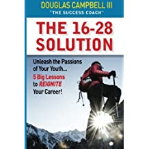 The 16-28 Solution: Unleash the Passions of Youth: Five Big Lessons to ReIgnite Your Career