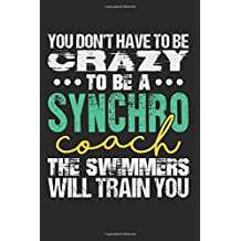 You Don't Have To Be Crazy To Be A Synchro Coach The Swimmers Will Train You: Blank Lined Writing Journal Notebook Diary 6x9