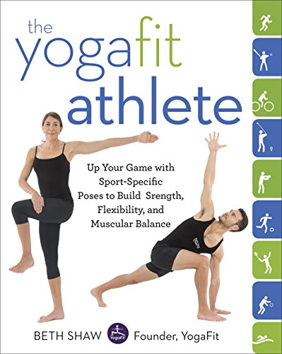 The Yogafit Athlete  Up Your Game With Sport Specific Poses To Build Strength  Flexibility  And Balance
