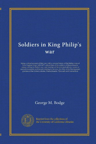 Soldiers in King Philip's war: being a critical account of that war, with a concise history of the Indian wars of New England from 1620-1677, official ... the principal officers, copies of ancient...