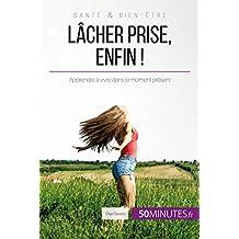 Lâcher prise, enfin !: Apprendre à vivre dans le moment présent (Équilibre t. 14) (French Edition)