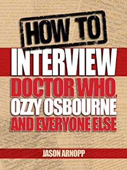 How To Interview Doctor Who, Ozzy Osbourne And Everyone Else by [Arnopp, Jason]