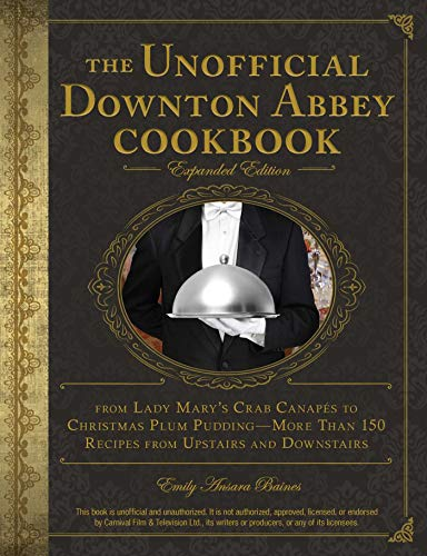 The Unofficial Downton Abbey Cookbook, Expanded Edition: From Lady Mary's Crab Canapés to Christmas Plum Pudding—More Than 150 Recipes from Upstairs and Downstairs by Emily Ansara Baines