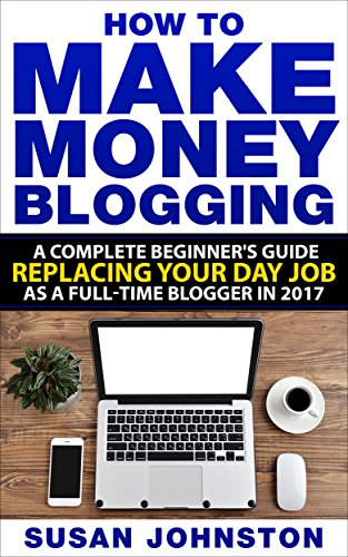 How To Make Money Blogging: A Complete Beginners Guide Replacing Your Day Job As A Full-Time Blogger
