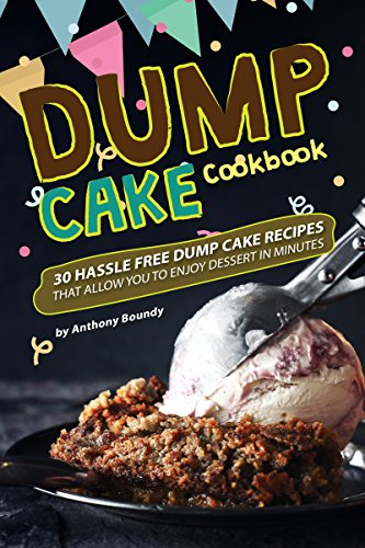 Dump Cake Cookbook: 30 Hassle Free Dump Cake Recipes that Allow You to Enjoy Dessert in Minutes