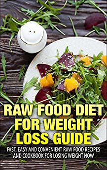 Raw Food Diet for Weight Loss Guide: Fast, Easy and Convenient Raw Food Recipes and Cookbook for Losing Weight Now (Staff for Life 1) by [Wienhart, Taliea]