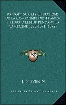 Rapport Sur Les Operations de La Compagnie Des Francs-Tireurs D'Elbeuf Pendant La Campagne 1870-1871 (1872)