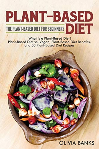 Plant-Based Diet: The Plant-Based Diet for Beginners: What Is a Plant-Based Diet? Plant-Based Diet vs. Vegan, Plant-Based Diet Benefits, and 50 Plant-Based Diet Recipes by Olivia Banks