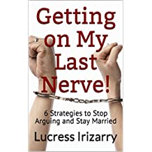 Getting on My Last Nerve!: 6 Strategies to Stop Arguing and Stay Married