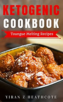 Ketogenic Diet: Recipes That Melt Your Tongue(Ketogenic Cookbook,Ketogenic Diet Recipes,Ketogenic Diet Cookbook, Ketogenic Diet Books, Keto Diet For Beginners) by [Heathcote, Yiran Z]