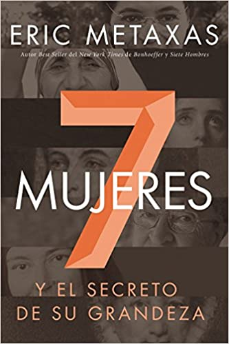 Siete Mujeres Y El Secreto De Su Grandeza Spanish Edition Eric Metaxas 9780718041717 Amazon Books