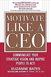 Motivate Like a CEO:  Communicate Your Strategic Vision and Inspire People to Act!