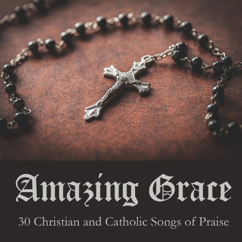 Catholic Music Praise - Amazing Grace: 30 Christian and Catholic Songs of Praise