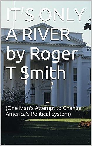 Ebook lädt kostenlos ipad herunter IT'S ONLY A RIVER by Roger T Smith: (One Man's Attempt to Change America's Political System) auf Deutsch PDF CHM ePub B00WOWCC80