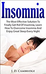 Insomnia: The Most Effective Solution to Finally Get Rid of Insomnia, Learn How to Overcome Insomnia and Enjoy Great Sleep Every Night (Sleep Solution, ... Disorders Guide, Overcome Sleep Disorders)