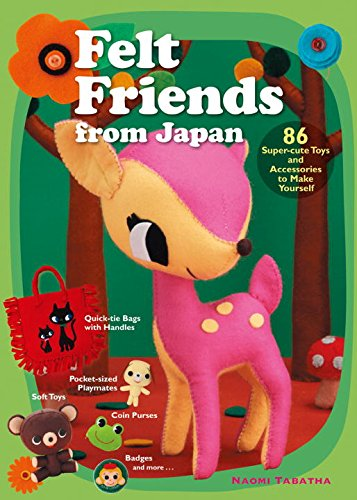 Felt Friends from Japan: 86 Super-cute Toys and Accessories to Make Yourself -