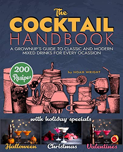 The COCKTAIL HANDBOOK: A Grownup's Guide To Classic And Modern Mixed Drinks For Every Ocassion (Cocktail Book, Bartender Book, Mixology Book, Mixed Drinks Recipe Book) by Noah Wright