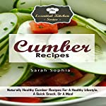 Cumber Recipes: Naturally Healthy Cumber Recipes for a Healthy Lifestyle, a Quick Snack, or a Meal: The Essential Kitchen Series, Volume 83 | Sarah Sophia