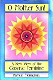 Oh Mother Sun! A New View of the Cosmic Feminine, Patricia Monaghan, 0895947226