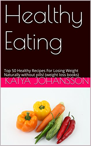 Healthy Eating: Top 50 Healthy Recipes For Losing Weight Naturally without pills! (weight loss books) (Healthy Cookbook) by Katya Johansson