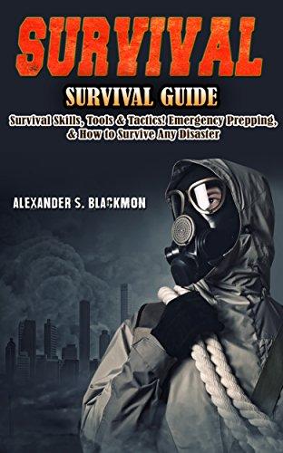 Survival: Survival Guide: Survival Skills, Survival Tools, & Survival Tactics. Emergency Prepping, & Surving A Disaster! (First Aid, Survival Skills, Emergency ... Medicine, Bushcraft, Home Defense Book 1) by [Blackmon, Alexander S.]