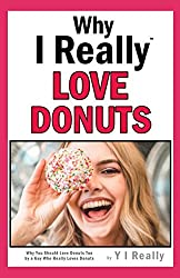 Why I Really Love Donuts: Why You Should Love Donuts Too by a Guy Who Really Loves Donuts