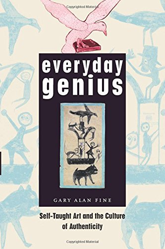 Everyday Genius: Self-Taught Art and the Culture of Authenticity por Gary Alan Fine