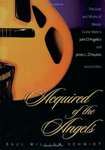 Acquired of the Angels: The Lives and Works of Master Guitar Makers John D'Angelico and James L. D'Aquisto, 2nd -
