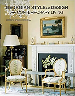 Georgian Style And Design For Contemporary Living Henrieta Spencer Churchill 9781908862297 Amazon Books