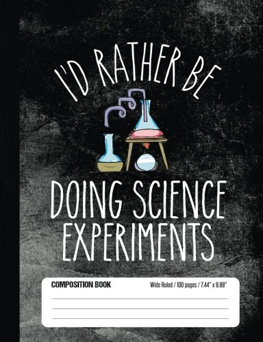 I'd Rather Be Doing Science Experiments Composition Book Wide Ruled 100 pages (7.44 x 9.69): Notebook Journal for Science Class Experiment Fans and School Students (Fun Science Fair Project Ideas For High School)