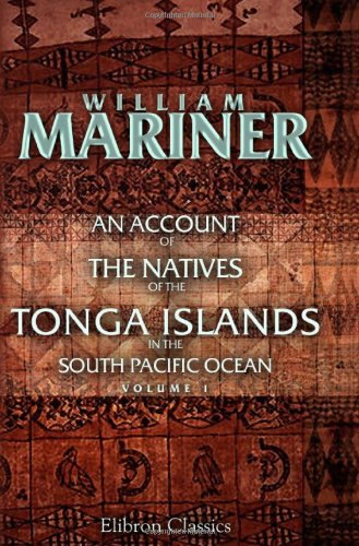 An Account of the Natives of the Tonga Islands, in the South Pacific Ocean: With an original grammar and vocabulary of their language. Compiled and ... years resident of those islands. Volume 1