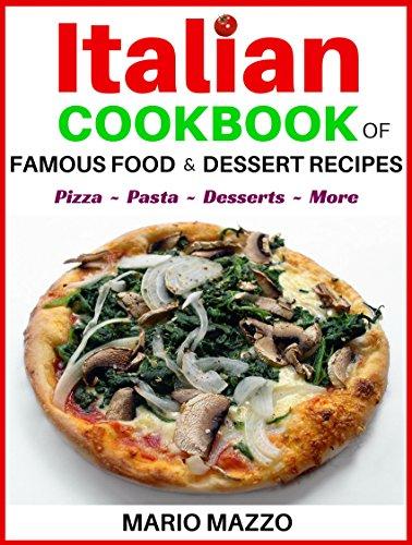 Italian Cookbook of Famous Food & Dessert Recipes: Easy Italian Recipes Guaranteed to Satisfy: Baking, Pizza, Pasta, Lasagna, Chicken Parmesan, Meatballs, Desserts, Cannoli, Tiramisu, Gelato + More