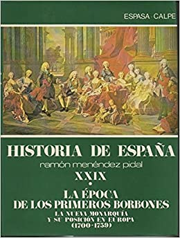 HISTORIA DE ESPAÑA. XXIX. LA EPOCA DE LOS PRIMEROS BORBONES. I. LA NUEVA MONARQUIA Y SU POSICION EN EUROPA 1700-1759 . II. LA CULTURA ESPAÑOLA ENTRE LE BARROCO Y LA ILUSTRACION CIRCA