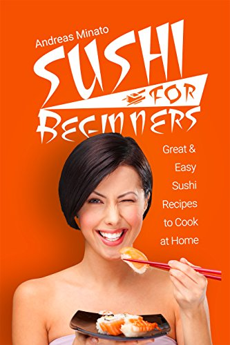 Sushi for Beginners: Great and Easy Sushi Recipes to Cook At Home (Sushi Cookbook Book 1) by Andreas Minato