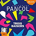 Trois baisers Audiobook by Katherine Pancol Narrated by Marie Ève Dufresne