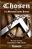 Chosen~15 Minutes with Jesus                (Author Autographed Edition)                  Victorya experienced a divine visitation and face-to-face encounter with Jesus on January 21st 1998. Since that moment in time she has written he...