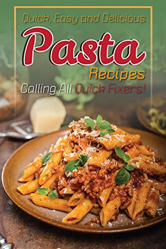 Quick, Easy and Delicious Pasta Recipes: Calling All Quick Fixers! by Ted Alling