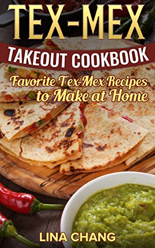 TEX-MEX COOKBOOK Tex-Mex Takeout Cookbook: Favorite Tex-Mex Recipes to Make at Home (Texas Mexican Cookbook) by [Chang, Lina]