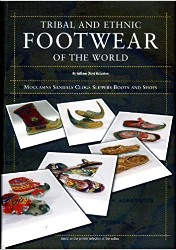 Tribal and Ethnic Footwear of the World: moccasins, sandals, clogs, slippers, boots and shoes. based on the private collection of the author: William (Boy) ...